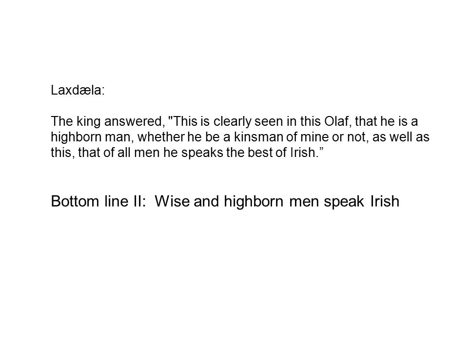 Laxdæla: The king answered, This is clearly seen in this Olaf, that he is a highborn man, whether he be a kinsman of mine or not, as well as this, that of all men he speaks the best of Irish. Bottom line II: Wise and highborn men speak Irish