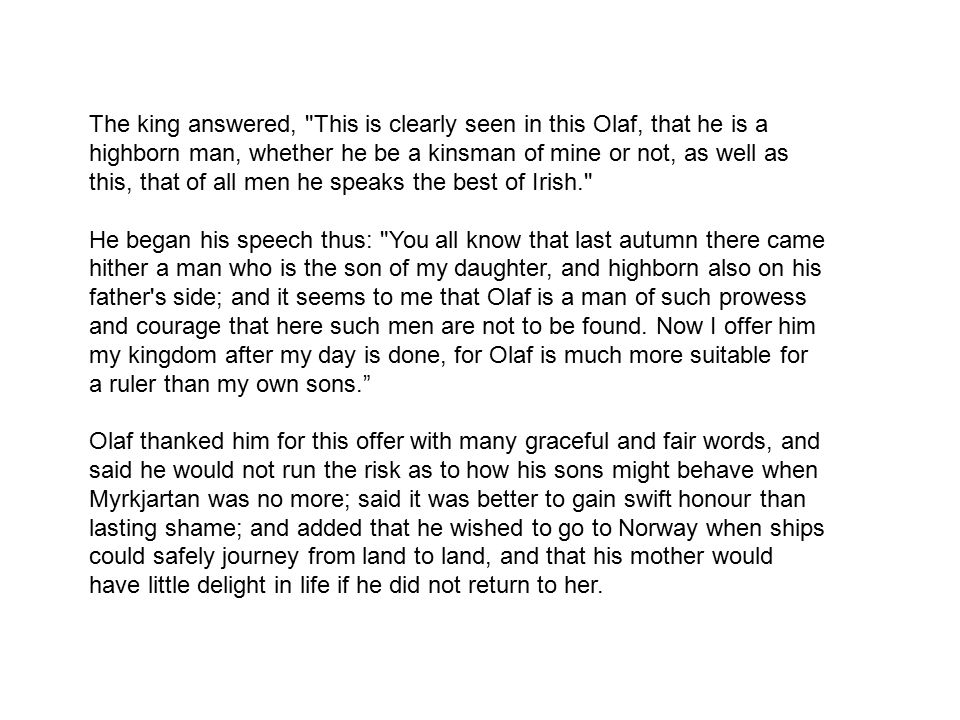 The king answered, This is clearly seen in this Olaf, that he is a highborn man, whether he be a kinsman of mine or not, as well as this, that of all men he speaks the best of Irish. He began his speech thus: You all know that last autumn there came hither a man who is the son of my daughter, and highborn also on his father s side; and it seems to me that Olaf is a man of such prowess and courage that here such men are not to be found.
