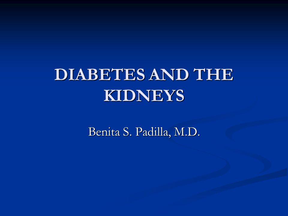 DIABETES AND THE KIDNEYS Benita S. Padilla, M.D.
