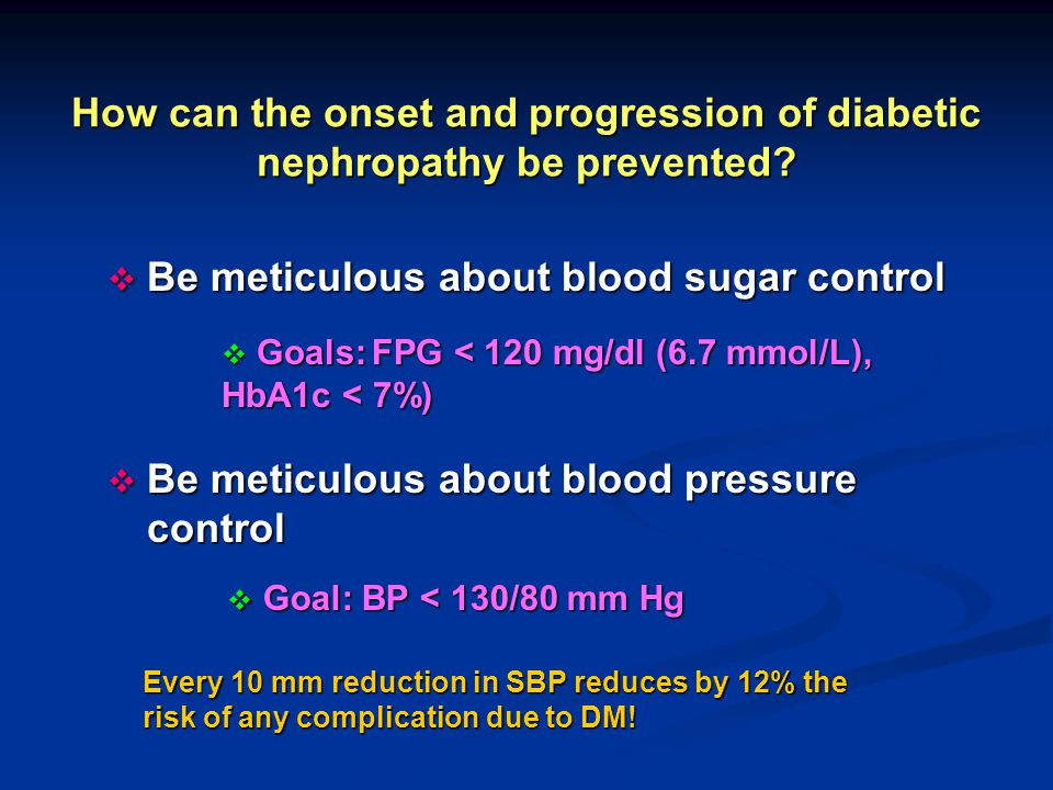 How can the onset and progression of diabetic nephropathy be prevented?  Be meticulous about blood sugar control  Be meticulous about blood pressure