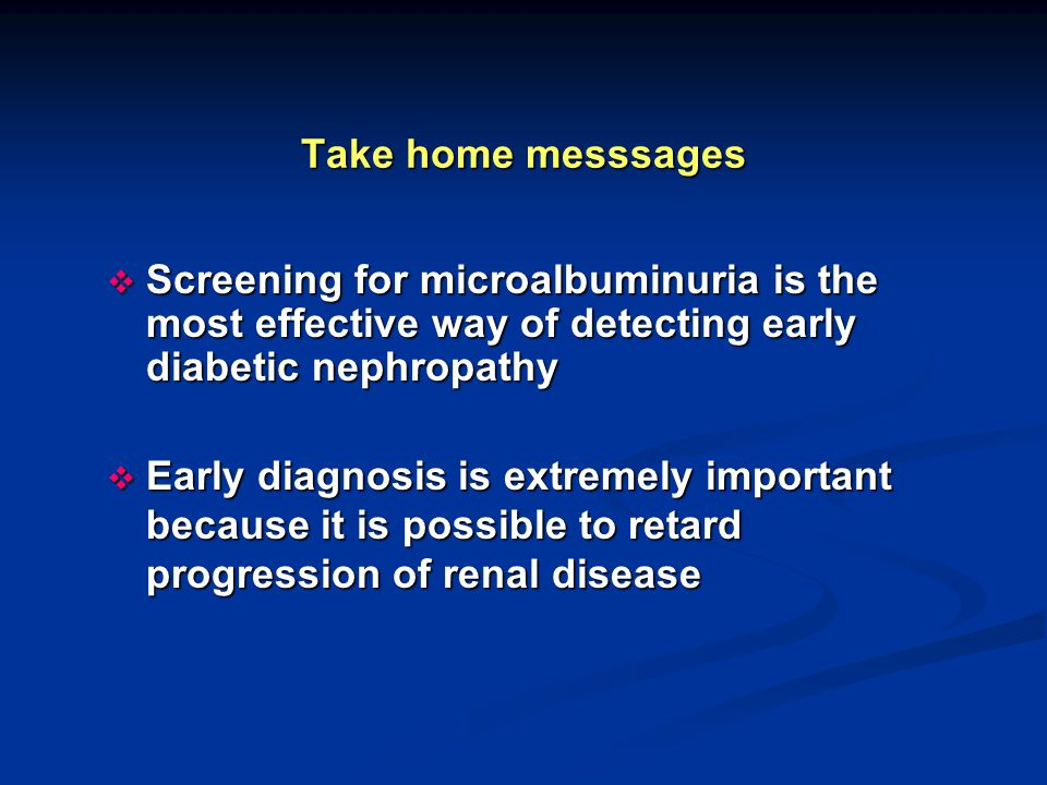 Take home messsages  Screening for microalbuminuria is the most effective way of detecting early diabetic nephropathy  Early diagnosis is extremely