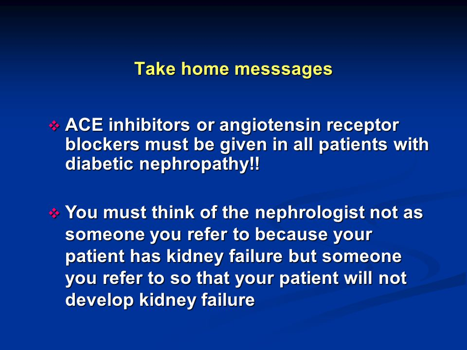Take home messsages  ACE inhibitors or angiotensin receptor blockers must be given in all patients with diabetic nephropathy!!  You must think of th