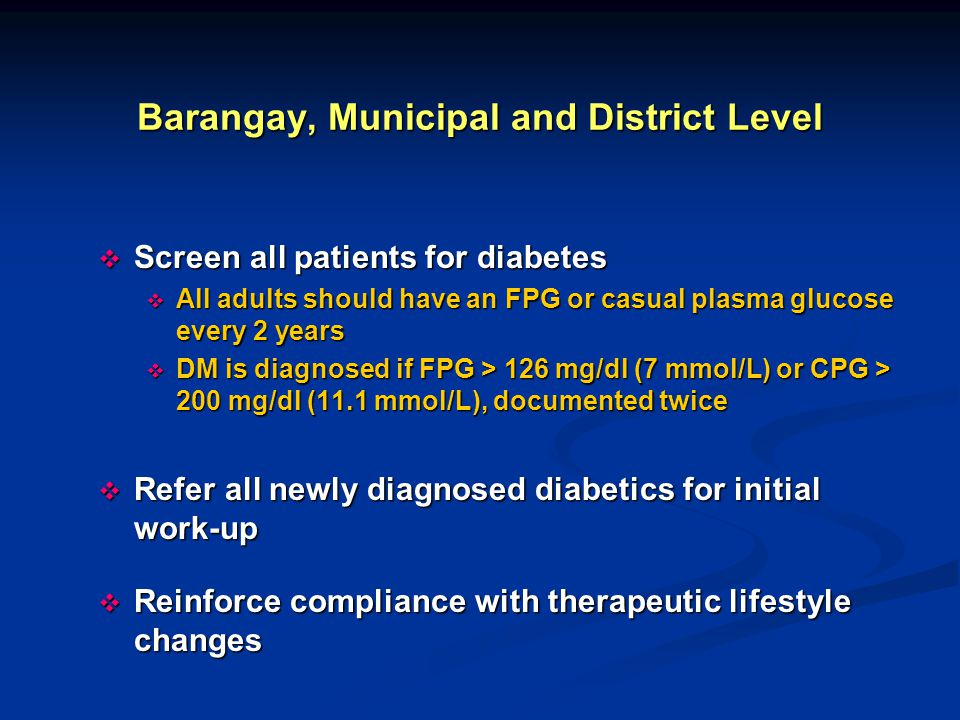 Barangay, Municipal and District Level  Screen all patients for diabetes  All adults should have an FPG or casual plasma glucose every 2 years  DM
