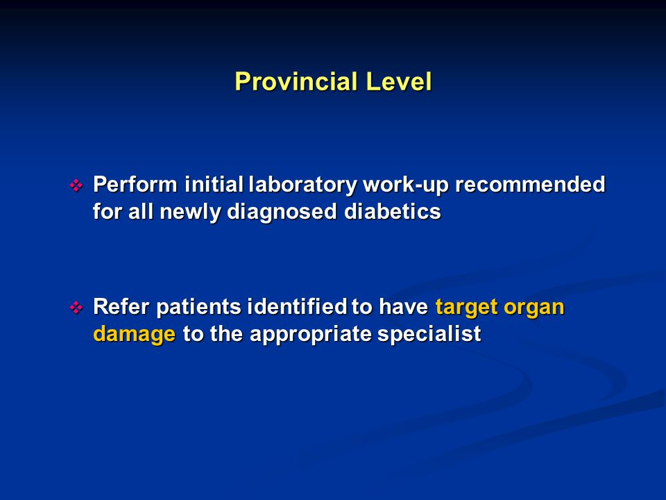 Provincial Level  Perform initial laboratory work-up recommended for all newly diagnosed diabetics  Refer patients identified to have target organ damage to the appropriate specialist