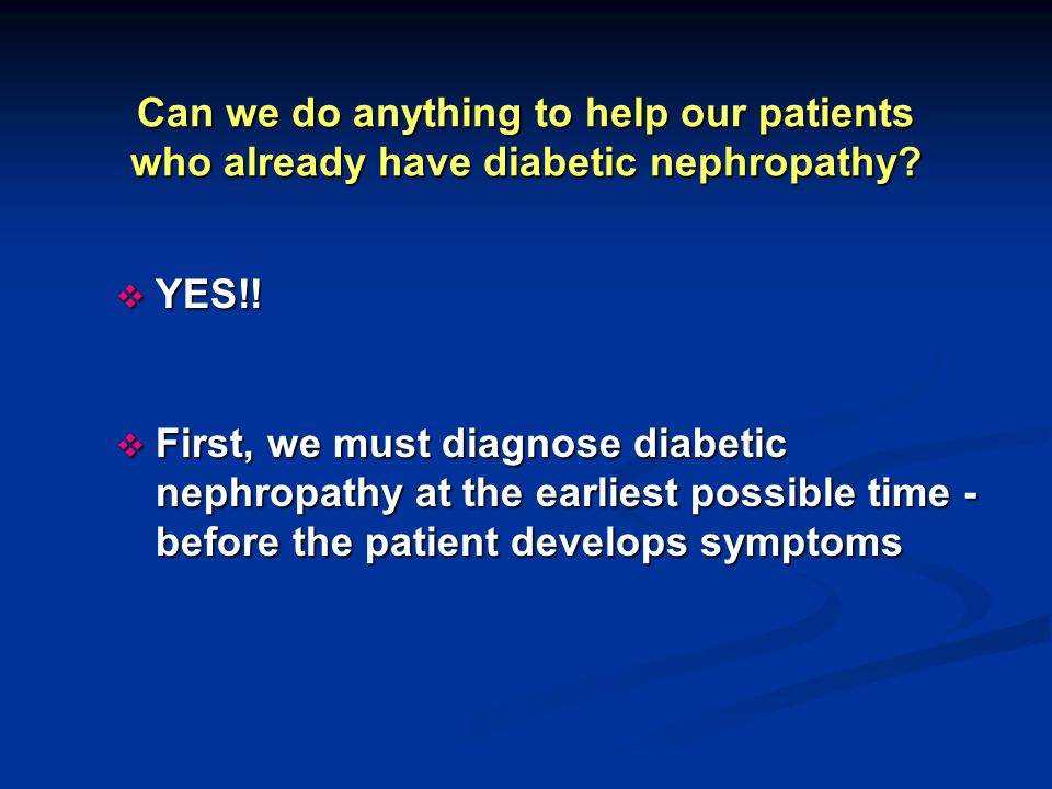 Can we do anything to help our patients who already have diabetic nephropathy?  YES!!  First, we must diagnose diabetic nephropathy at the earliest