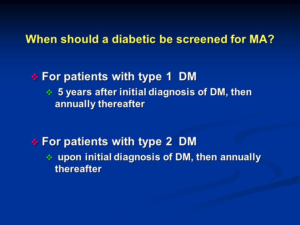 When should a diabetic be screened for MA?  For patients with type 1 DM  5 years after initial diagnosis of DM, then annually thereafter  For patie
