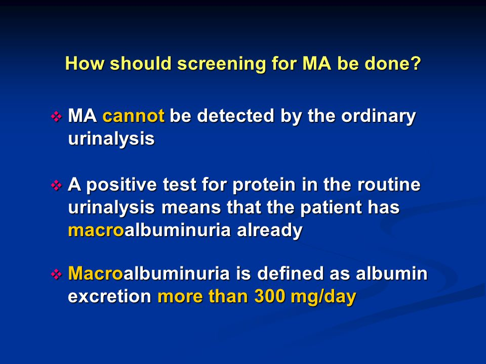 How should screening for MA be done?  MA cannot be detected by the ordinary urinalysis  A positive test for protein in the routine urinalysis means
