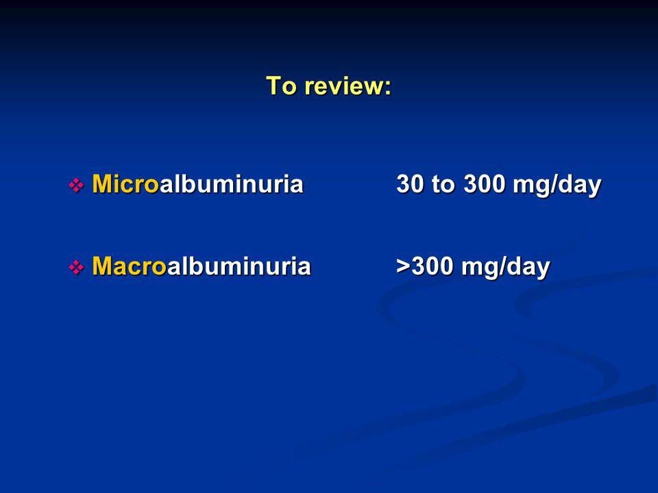 To review:  Microalbuminuria30 to 300 mg/day  Macroalbuminuria >300 mg/day