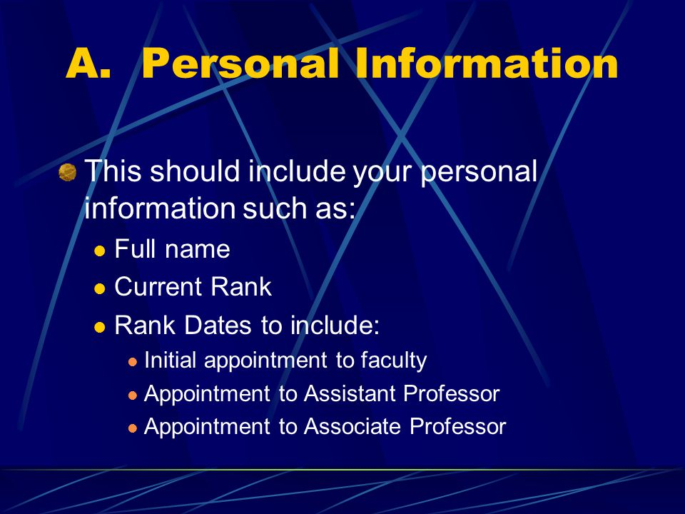 A. Personal Information This should include your personal information such as: Full name Current Rank Rank Dates to include: Initial appointment to fa