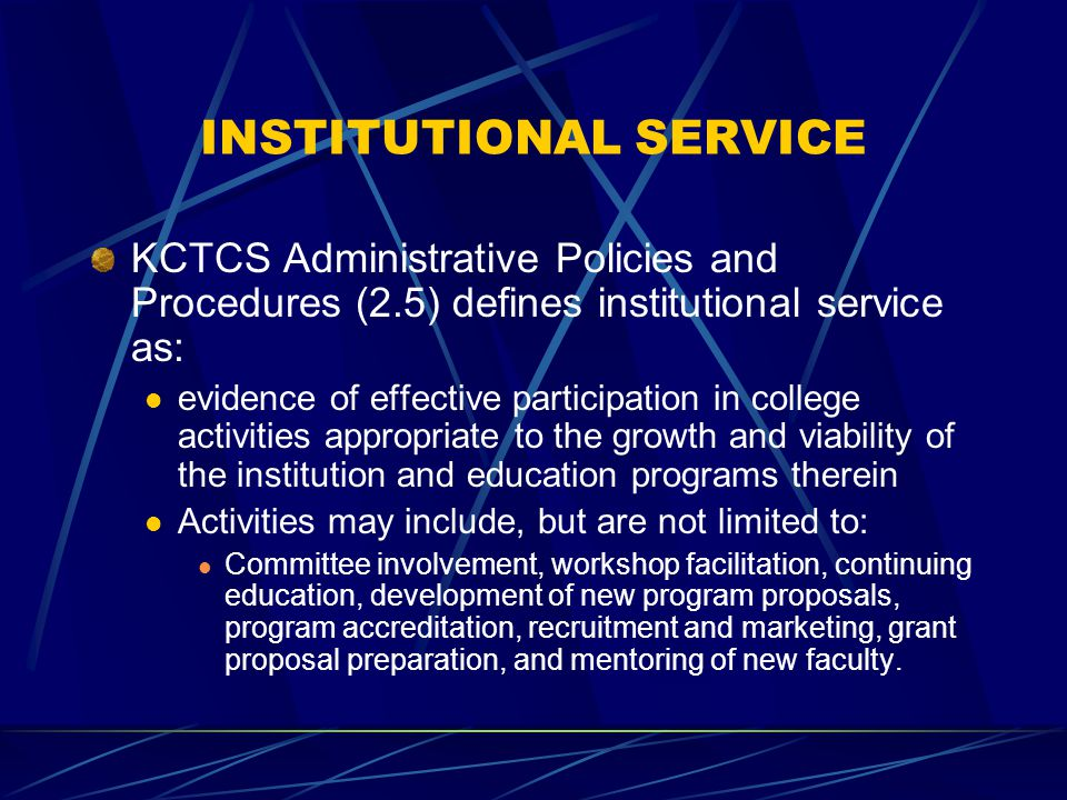 INSTITUTIONAL SERVICE KCTCS Administrative Policies and Procedures (2.5) defines institutional service as: evidence of effective participation in college activities appropriate to the growth and viability of the institution and education programs therein Activities may include, but are not limited to: Committee involvement, workshop facilitation, continuing education, development of new program proposals, program accreditation, recruitment and marketing, grant proposal preparation, and mentoring of new faculty.