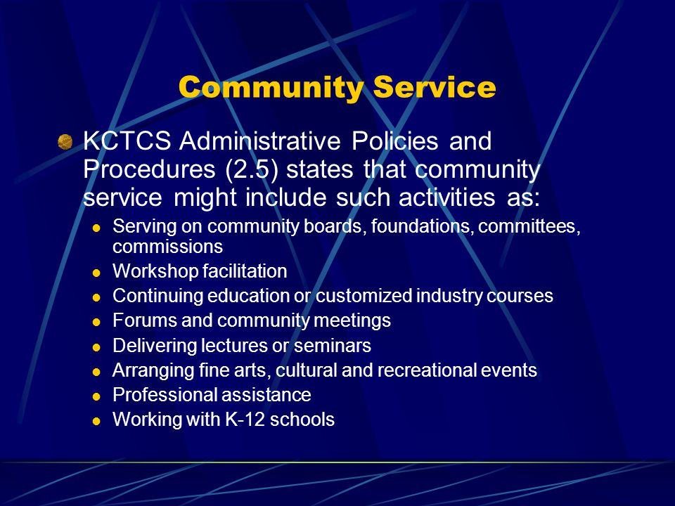 Community Service KCTCS Administrative Policies and Procedures (2.5) states that community service might include such activities as: Serving on community boards, foundations, committees, commissions Workshop facilitation Continuing education or customized industry courses Forums and community meetings Delivering lectures or seminars Arranging fine arts, cultural and recreational events Professional assistance Working with K-12 schools