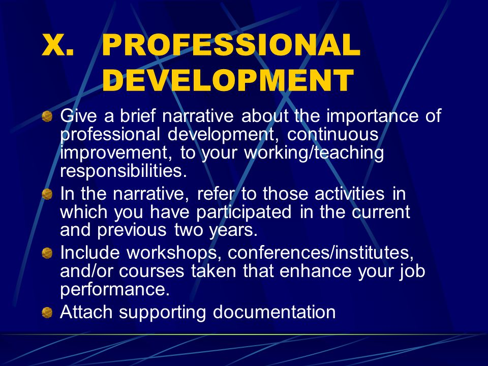 X.PROFESSIONAL DEVELOPMENT Give a brief narrative about the importance of professional development, continuous improvement, to your working/teaching responsibilities.