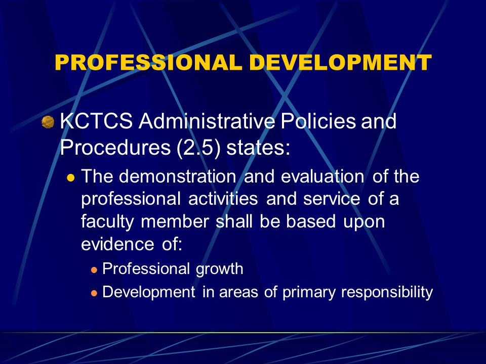 PROFESSIONAL DEVELOPMENT KCTCS Administrative Policies and Procedures (2.5) states: The demonstration and evaluation of the professional activities and service of a faculty member shall be based upon evidence of: Professional growth Development in areas of primary responsibility