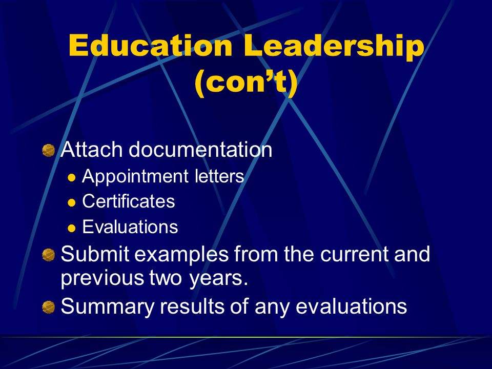 Education Leadership (con't) Attach documentation Appointment letters Certificates Evaluations Submit examples from the current and previous two years.