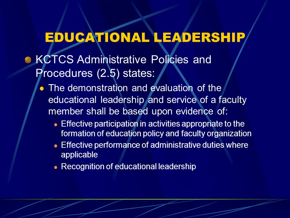 EDUCATIONAL LEADERSHIP KCTCS Administrative Policies and Procedures (2.5) states: The demonstration and evaluation of the educational leadership and service of a faculty member shall be based upon evidence of: Effective participation in activities appropriate to the formation of education policy and faculty organization Effective performance of administrative duties where applicable Recognition of educational leadership