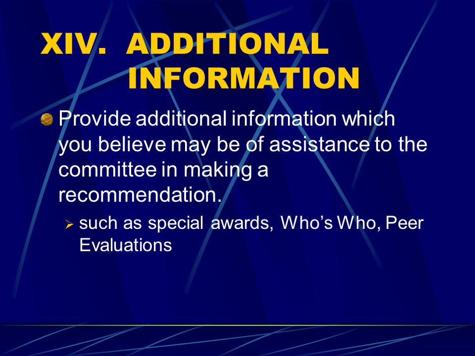 XIV. ADDITIONAL INFORMATION Provide additional information which you believe may be of assistance to the committee in making a recommendation.  such