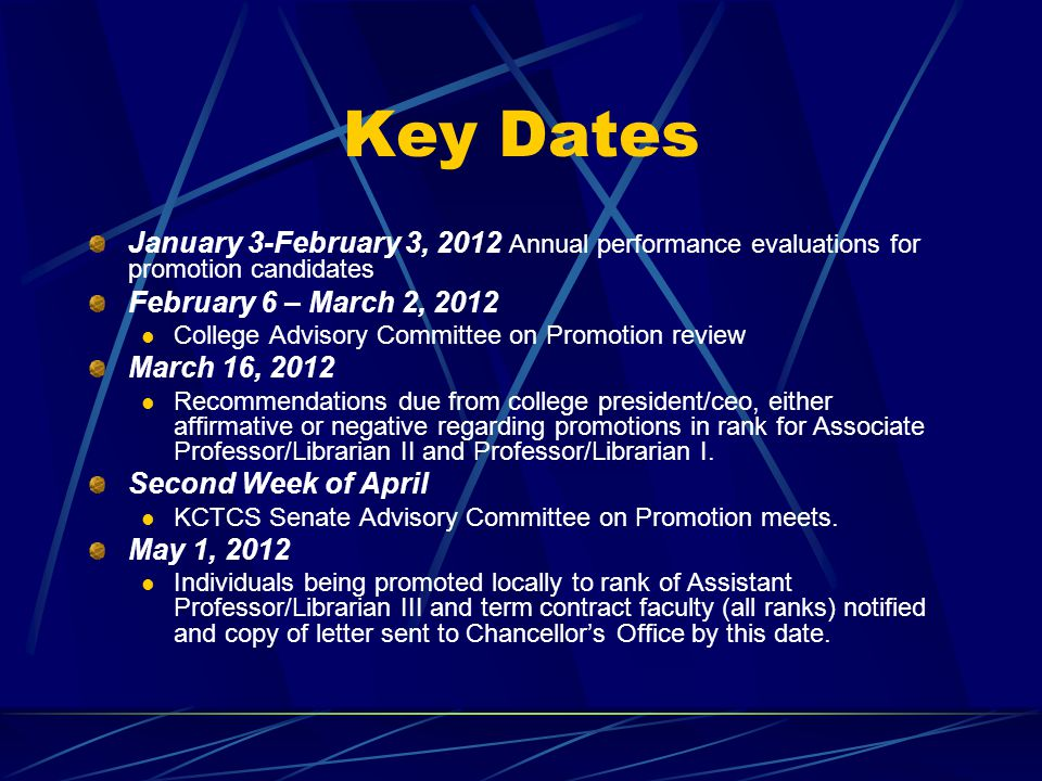 Key Dates January 3-February 3, 2012 Annual performance evaluations for promotion candidates February 6 – March 2, 2012 College Advisory Committee on Promotion review March 16, 2012 Recommendations due from college president/ceo, either affirmative or negative regarding promotions in rank for Associate Professor/Librarian II and Professor/Librarian I.