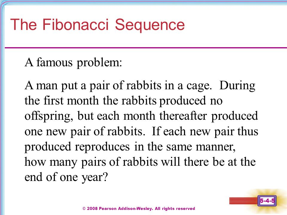 © 2008 Pearson Addison-Wesley. All rights reserved 5-4-5 The Fibonacci Sequence A famous problem: A man put a pair of rabbits in a cage. During the fi