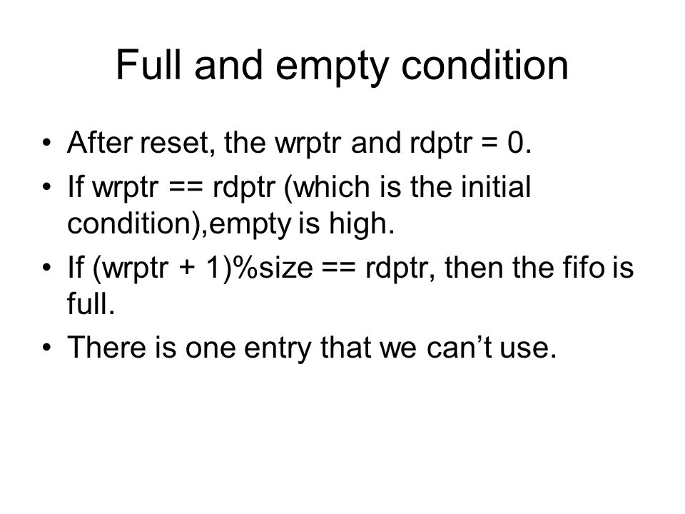 Full and empty condition After reset, the wrptr and rdptr = 0. If wrptr == rdptr (which is the initial condition),empty is high. If (wrptr + 1)%size =
