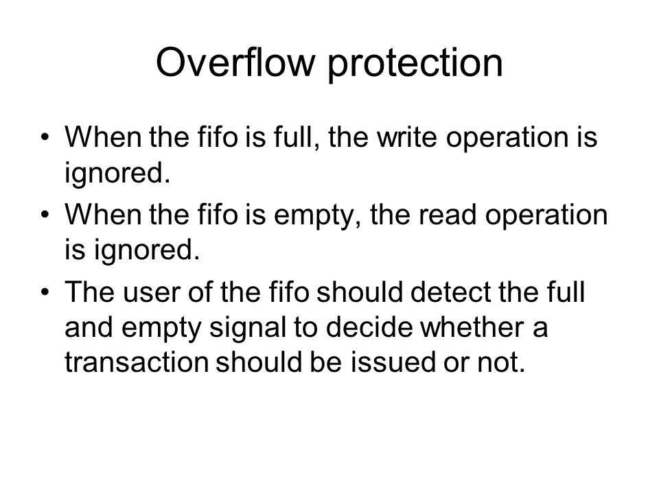 Overflow protection When the fifo is full, the write operation is ignored. When the fifo is empty, the read operation is ignored. The user of the fifo