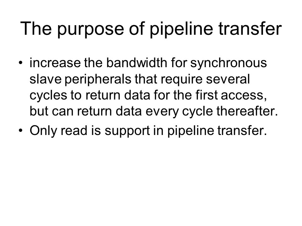The purpose of pipeline transfer increase the bandwidth for synchronous slave peripherals that require several cycles to return data for the first access, but can return data every cycle thereafter.