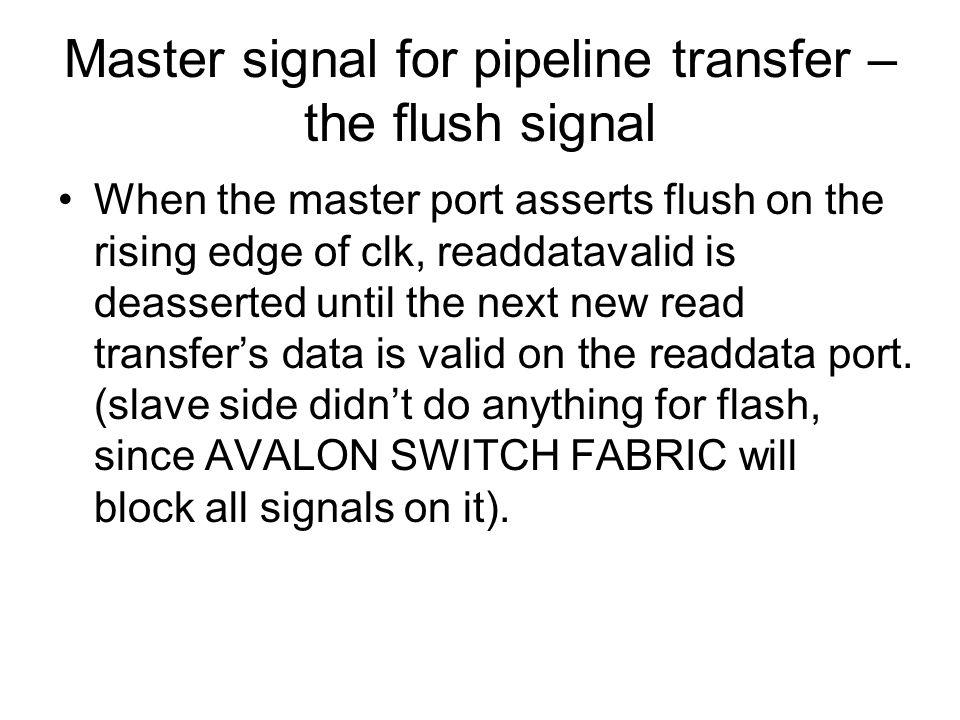 Master signal for pipeline transfer – the flush signal When the master port asserts flush on the rising edge of clk, readdatavalid is deasserted until