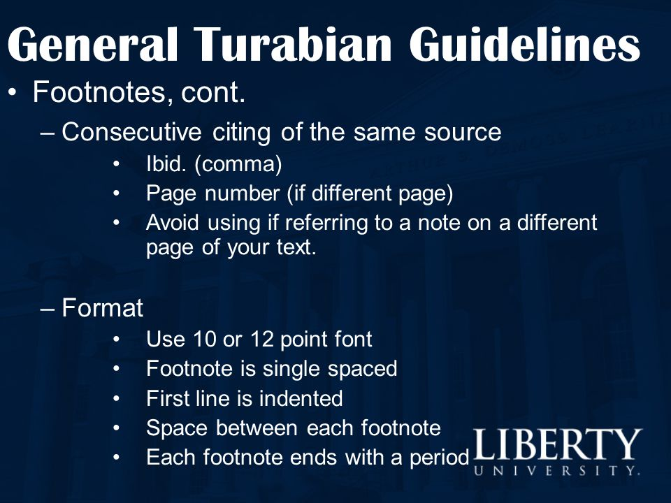 General Turabian Guidelines Footnotes, cont. –Consecutive citing of the same source Ibid. (comma) Page number (if different page) Avoid using if refer