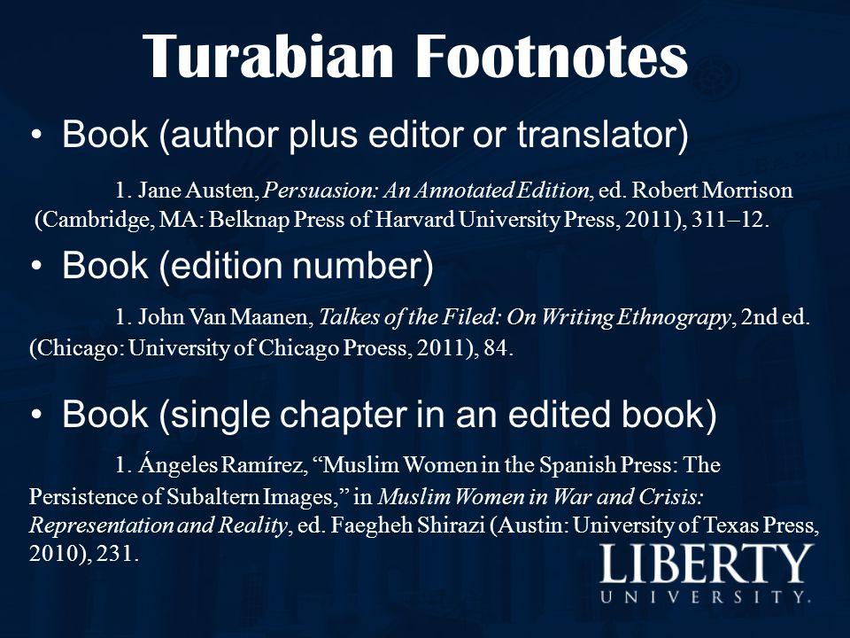 Turabian Footnotes Book (author plus editor or translator) 1. Jane Austen, Persuasion: An Annotated Edition, ed. Robert Morrison (Cambridge, MA: Belkn