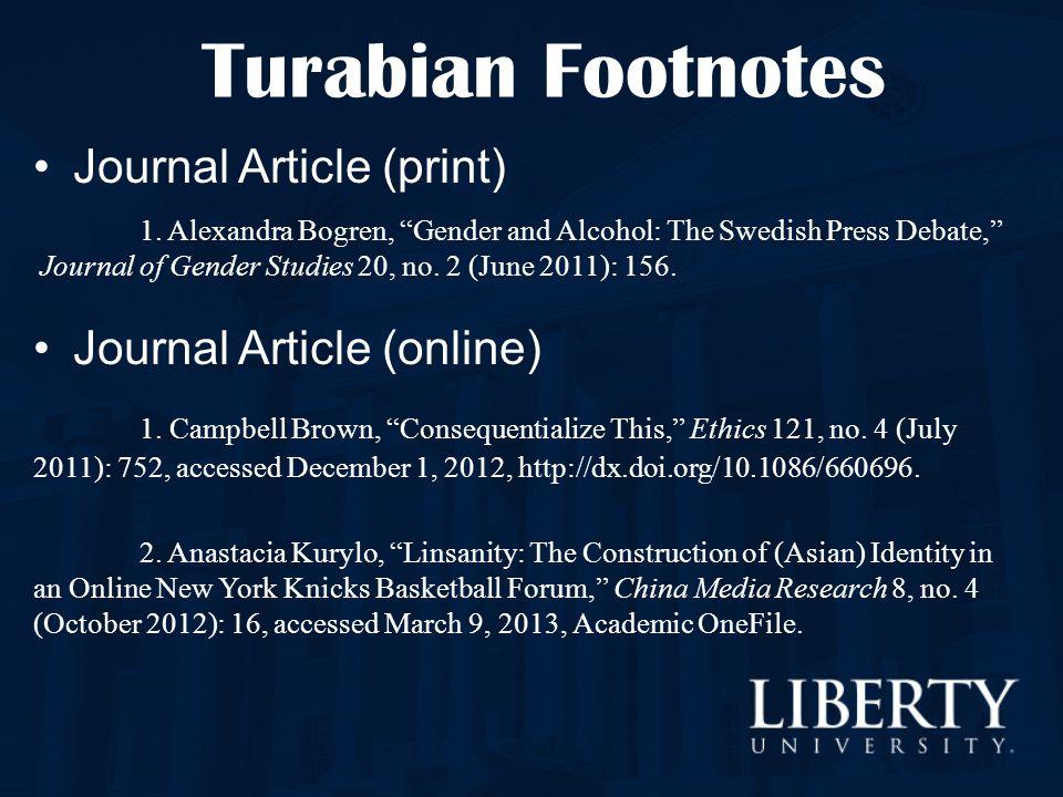 "Turabian Footnotes Journal Article (print) 1. Alexandra Bogren, ""Gender and Alcohol: The Swedish Press Debate,"" Journal of Gender Studies 20, no. 2 (J"