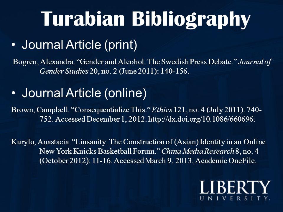 "Turabian Bibliography Journal Article (print) Bogren, Alexandra. ""Gender and Alcohol: The Swedish Press Debate."" Journal of Gender Studies 20, no. 2 ("