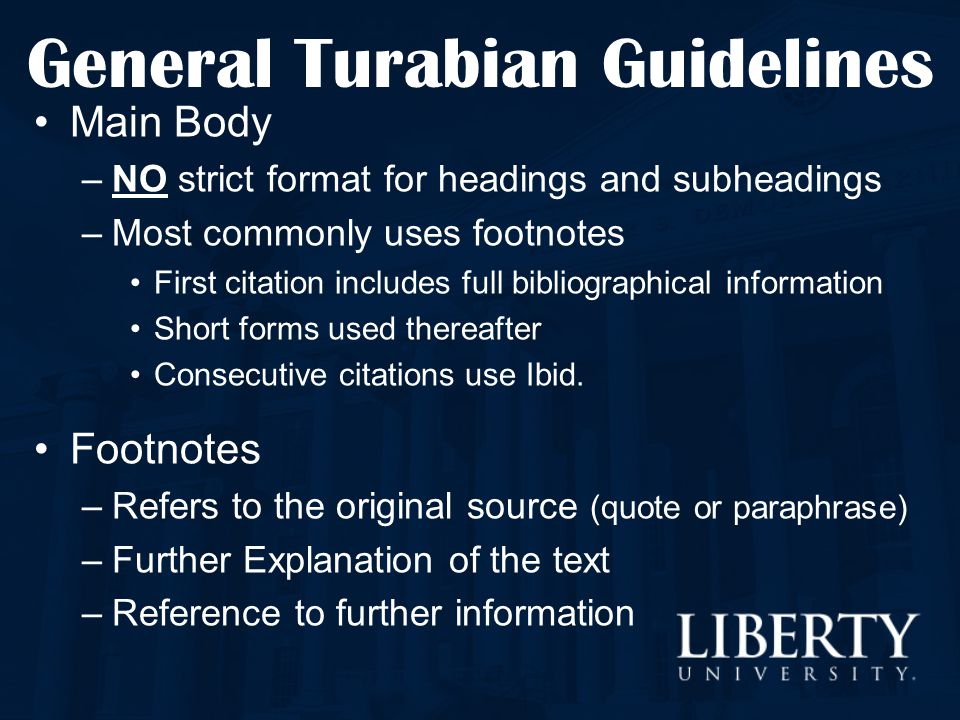 General Turabian Guidelines Main Body –NO strict format for headings and subheadings –Most commonly uses footnotes First citation includes full biblio