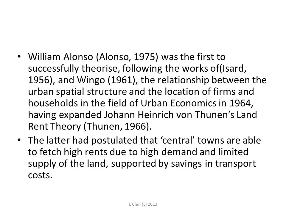 William Alonso (Alonso, 1975) was the first to successfully theorise, following the works of(Isard, 1956), and Wingo (1961), the relationship between the urban spatial structure and the location of firms and households in the field of Urban Economics in 1964, having expanded Johann Heinrich von Thunen's Land Rent Theory (Thunen, 1966).