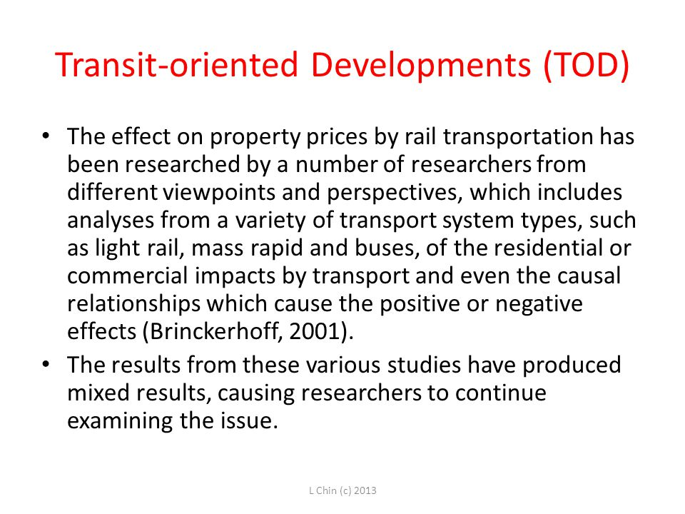 Transit-oriented Developments (TOD) The effect on property prices by rail transportation has been researched by a number of researchers from different viewpoints and perspectives, which includes analyses from a variety of transport system types, such as light rail, mass rapid and buses, of the residential or commercial impacts by transport and even the causal relationships which cause the positive or negative effects (Brinckerhoff, 2001).
