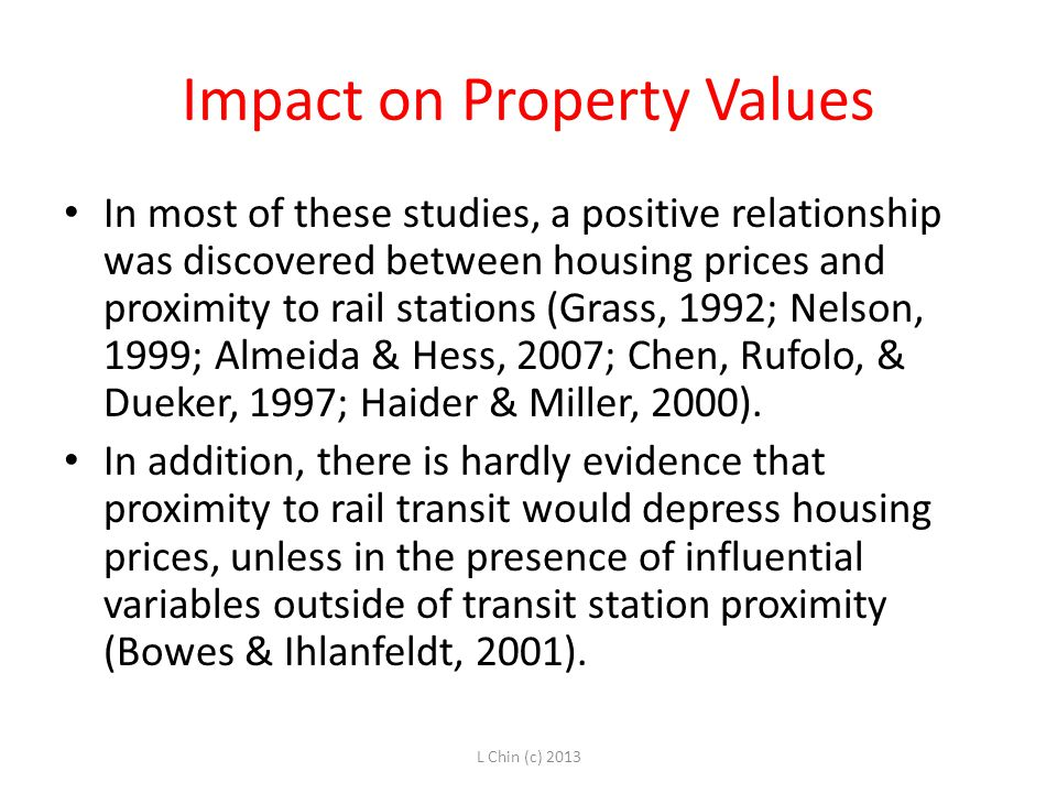Impact on Property Values In most of these studies, a positive relationship was discovered between housing prices and proximity to rail stations (Grass, 1992; Nelson, 1999; Almeida & Hess, 2007; Chen, Rufolo, & Dueker, 1997; Haider & Miller, 2000).