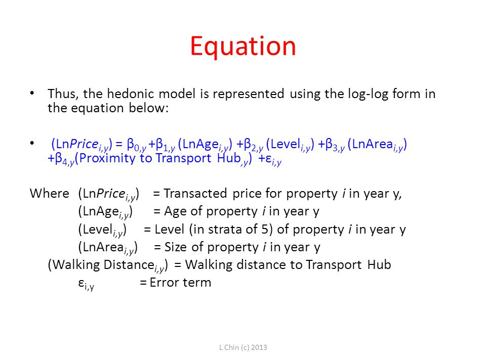 Equation Thus, the hedonic model is represented using the log-log form in the equation below: (LnPrice i,y ) = β 0,y +β 1,y (LnAge i,y ) +β 2,y (Level i,y ) +β 3,y (LnArea i,y ) +β 4,y (Proximity to Transport Hub,y ) +ε i,y Where (LnPrice i,y ) = Transacted price for property i in year y, (LnAge i,y ) = Age of property i in year y (Level i,y ) = Level (in strata of 5) of property i in year y (LnArea i,y ) = Size of property i in year y (Walking Distance i,y ) = Walking distance to Transport Hub ε i,y = Error term L Chin (c) 2013