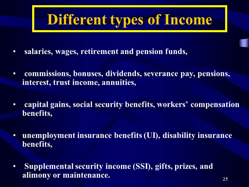 25 salaries, wages, retirement and pension funds, commissions, bonuses, dividends, severance pay, pensions, interest, trust income, annuities, capital gains, social security benefits, workers' compensation benefits, unemployment insurance benefits (UI), disability insurance benefits, Supplemental security income (SSI), gifts, prizes, and alimony or maintenance.