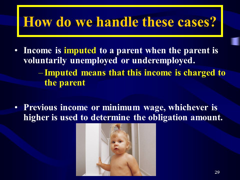 29 Income is imputed to a parent when the parent is voluntarily unemployed or underemployed.