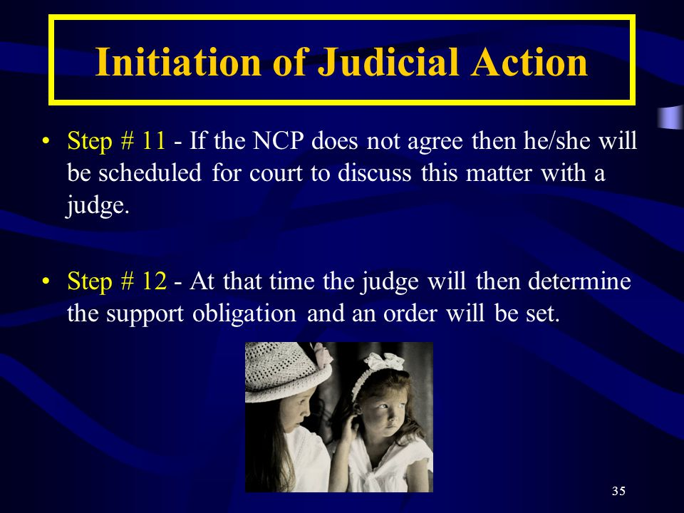 35 Initiation of Judicial Action Step # 11 - If the NCP does not agree then he/she will be scheduled for court to discuss this matter with a judge.