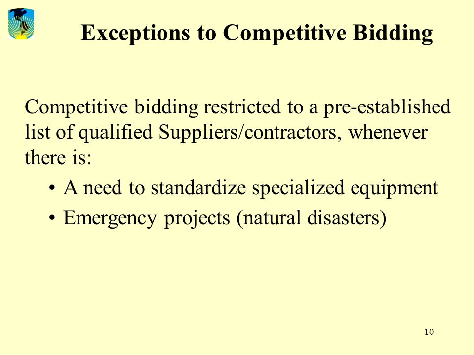 10 Exceptions to Competitive Bidding Competitive bidding restricted to a pre-established list of qualified Suppliers/contractors, whenever there is: A need to standardize specialized equipment Emergency projects (natural disasters)
