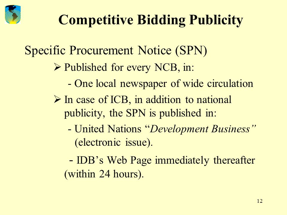 12 Competitive Bidding Publicity Specific Procurement Notice (SPN)  Published for every NCB, in: - One local newspaper of wide circulation  In case of ICB, in addition to national publicity, the SPN is published in: - United Nations Development Business (electronic issue).