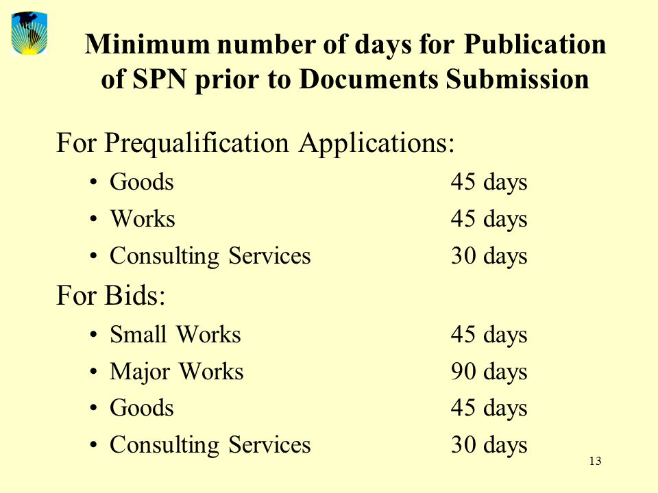 13 Minimum number of days for Publication of SPN prior to Documents Submission For Prequalification Applications: Goods45 days Works45 days Consulting Services30 days For Bids: Small Works45 days Major Works90 days Goods45 days Consulting Services30 days
