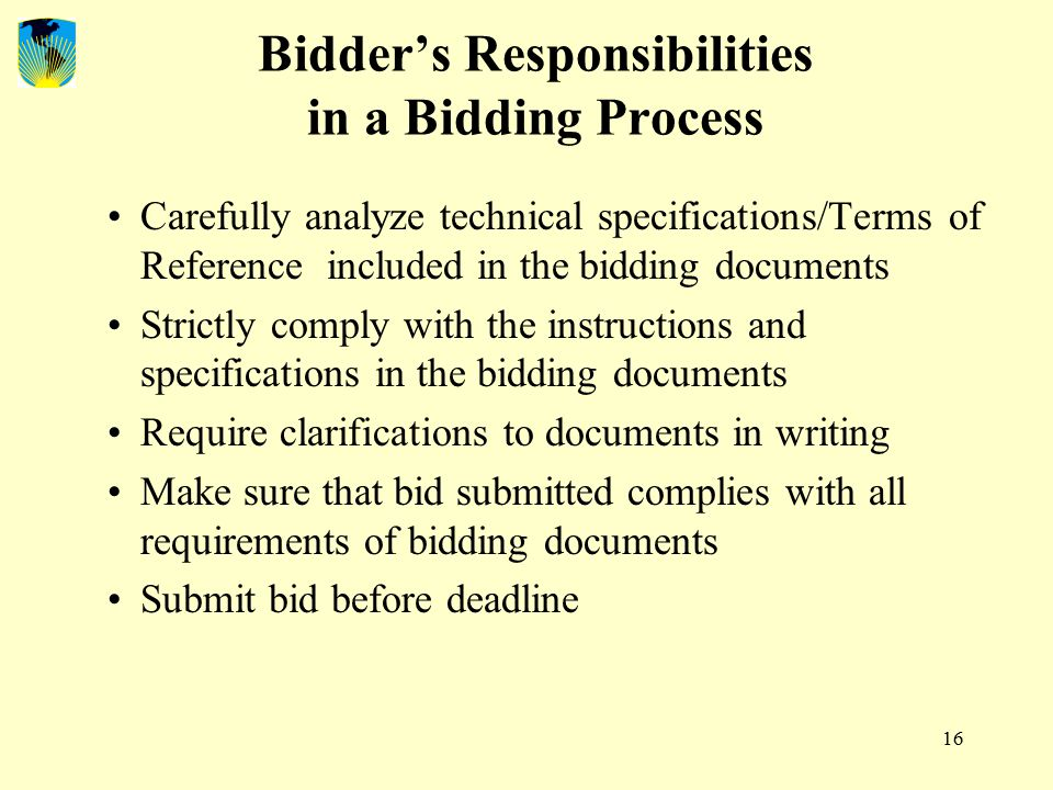 16 Bidder's Responsibilities in a Bidding Process Carefully analyze technical specifications/Terms of Reference included in the bidding documents Strictly comply with the instructions and specifications in the bidding documents Require clarifications to documents in writing Make sure that bid submitted complies with all requirements of bidding documents Submit bid before deadline