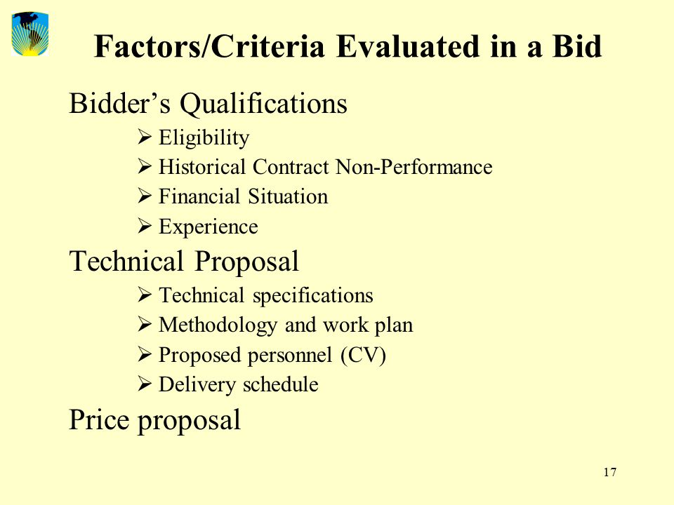 17 Factors/Criteria Evaluated in a Bid Bidder's Qualifications  Eligibility  Historical Contract Non-Performance  Financial Situation  Experience Technical Proposal  Technical specifications  Methodology and work plan  Proposed personnel (CV)  Delivery schedule Price proposal