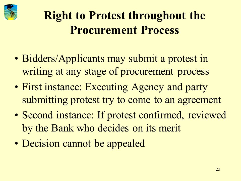 23 Right to Protest throughout the Procurement Process Bidders/Applicants may submit a protest in writing at any stage of procurement process First instance: Executing Agency and party submitting protest try to come to an agreement Second instance: If protest confirmed, reviewed by the Bank who decides on its merit Decision cannot be appealed