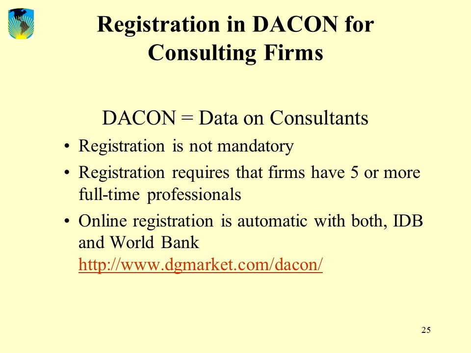25 Registration in DACON for Consulting Firms DACON = Data on Consultants Registration is not mandatory Registration requires that firms have 5 or more full-time professionals Online registration is automatic with both, IDB and World Bank http://www.dgmarket.com/dacon/ http://www.dgmarket.com/dacon/