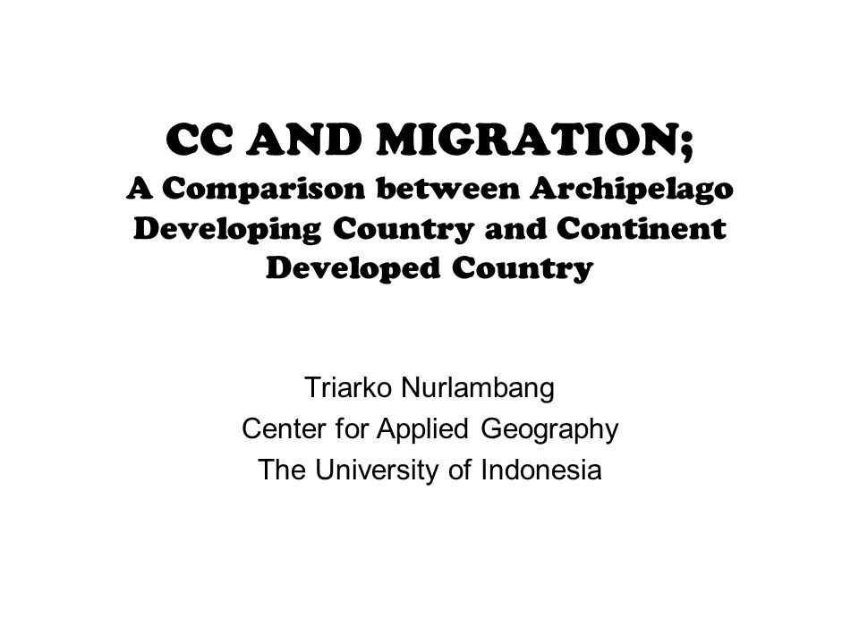 CC AND MIGRATION; A Comparison between Archipelago Developing Country and Continent Developed Country Triarko Nurlambang Center for Applied Geography The University of Indonesia