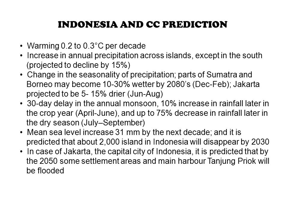 Warming 0.2 to 0.3°C per decade Increase in annual precipitation across islands, except in the south (projected to decline by 15%) Change in the seasonality of precipitation; parts of Sumatra and Borneo may become 10-30% wetter by 2080's (Dec-Feb); Jakarta projected to be 5- 15% drier (Jun-Aug) 30-day delay in the annual monsoon, 10% increase in rainfall later in the crop year (April-June), and up to 75% decrease in rainfall later in the dry season (July–September) Mean sea level increase 31 mm by the next decade; and it is predicted that about 2,000 island in Indonesia will disappear by 2030 In case of Jakarta, the capital city of Indonesia, it is predicted that by the 2050 some settlement areas and main harbour Tanjung Priok will be flooded INDONESIA AND CC PREDICTION
