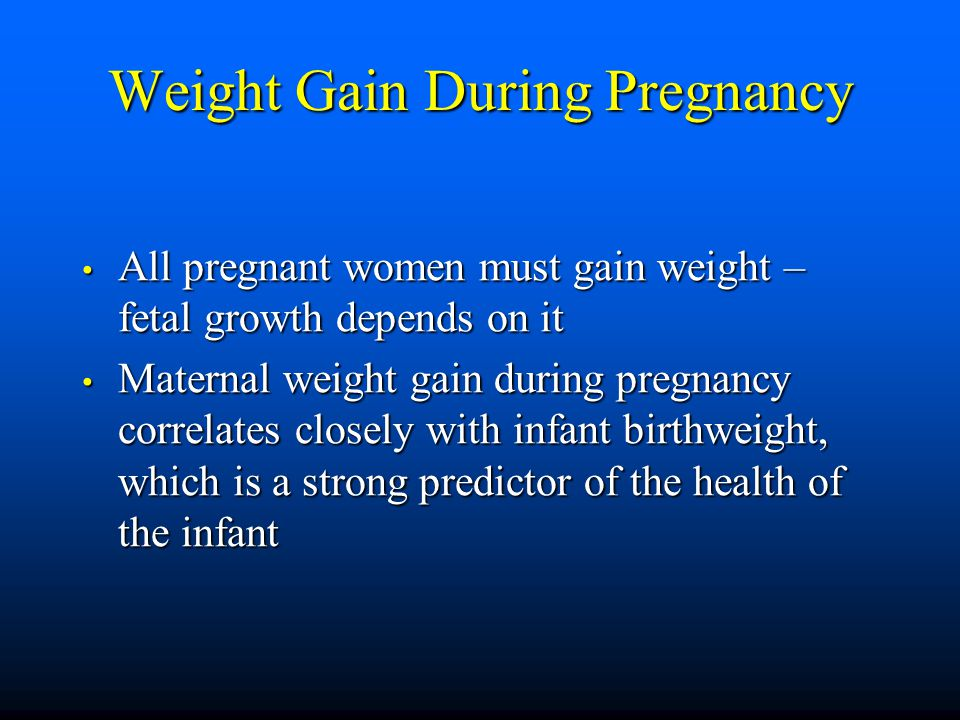 Weight Gain During Pregnancy All pregnant women must gain weight – fetal growth depends on it All pregnant women must gain weight – fetal growth depends on it Maternal weight gain during pregnancy correlates closely with infant birthweight, which is a strong predictor of the health of the infant Maternal weight gain during pregnancy correlates closely with infant birthweight, which is a strong predictor of the health of the infant