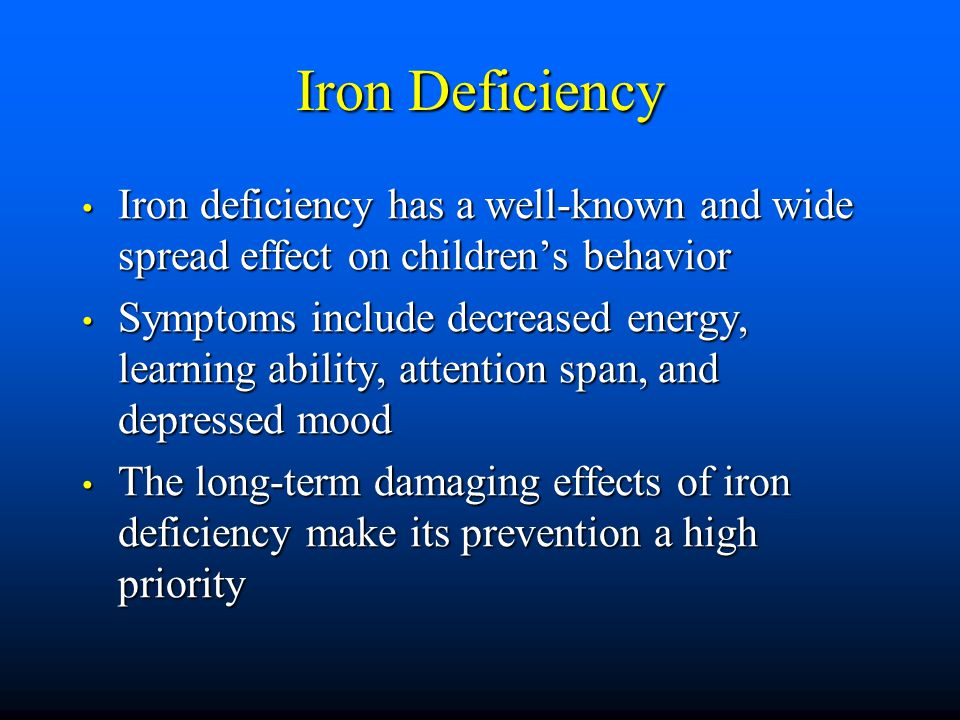 Iron Deficiency Iron deficiency has a well-known and wide spread effect on children's behavior Iron deficiency has a well-known and wide spread effect on children's behavior Symptoms include decreased energy, learning ability, attention span, and depressed mood Symptoms include decreased energy, learning ability, attention span, and depressed mood The long-term damaging effects of iron deficiency make its prevention a high priority The long-term damaging effects of iron deficiency make its prevention a high priority