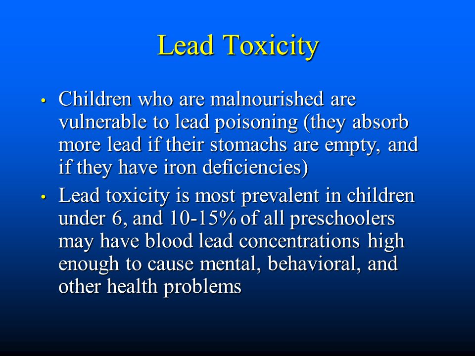 Lead Toxicity Children who are malnourished are vulnerable to lead poisoning (they absorb more lead if their stomachs are empty, and if they have iron deficiencies) Children who are malnourished are vulnerable to lead poisoning (they absorb more lead if their stomachs are empty, and if they have iron deficiencies) Lead toxicity is most prevalent in children under 6, and 10-15% of all preschoolers may have blood lead concentrations high enough to cause mental, behavioral, and other health problems Lead toxicity is most prevalent in children under 6, and 10-15% of all preschoolers may have blood lead concentrations high enough to cause mental, behavioral, and other health problems